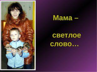 Мама – светлое слово…
