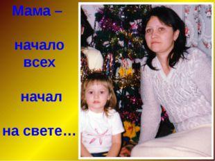 Мама – начало всех начал на свете…