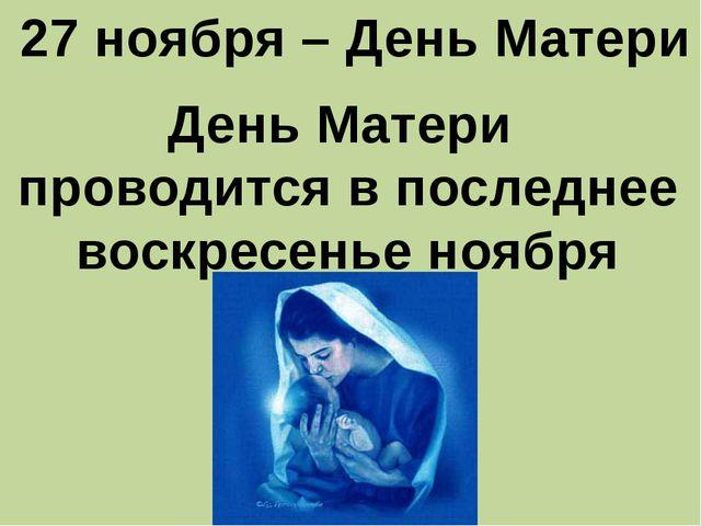 27 ноября – День Матери День Матери проводится в последнее воскресенье ноября