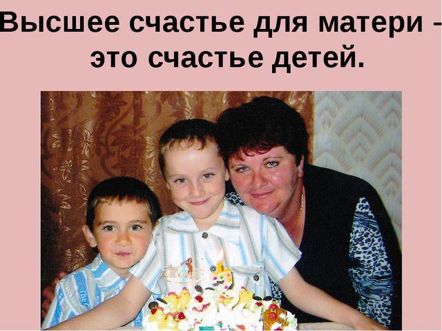 Высшее счастье для матери – это счастье детей.