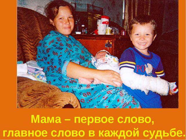 Мама – первое слово, главное слово в каждой судьбе.