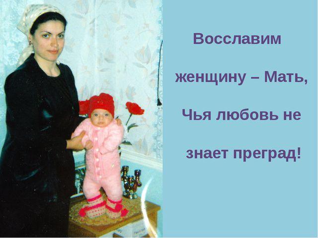 Восславим женщину – Мать, Чья любовь не знает преград!