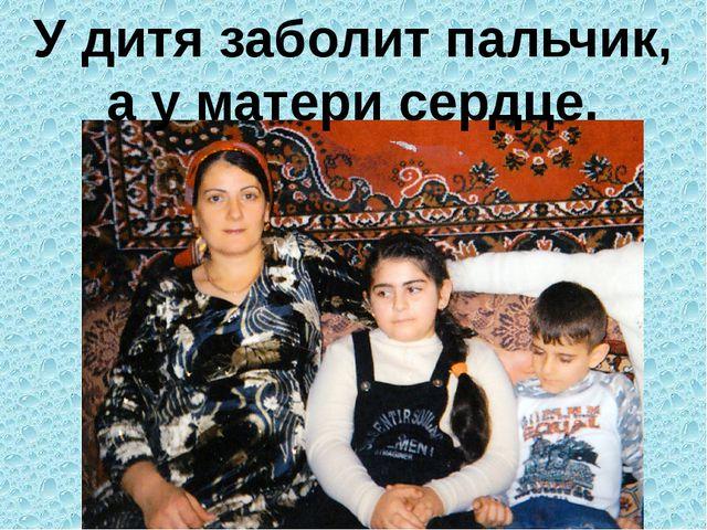 У дитя заболит пальчик, а у матери сердце.