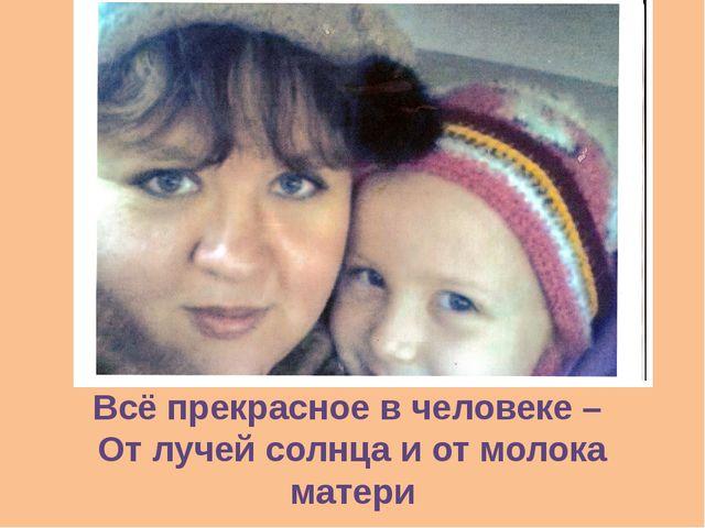 Всё прекрасное в человеке – От лучей солнца и от молока матери