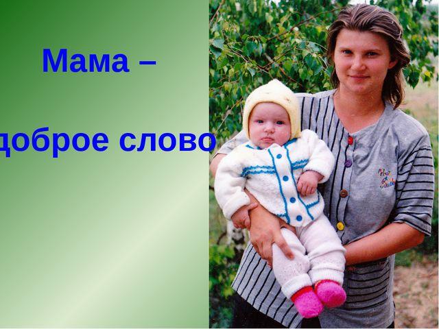 Мама – доброе слово