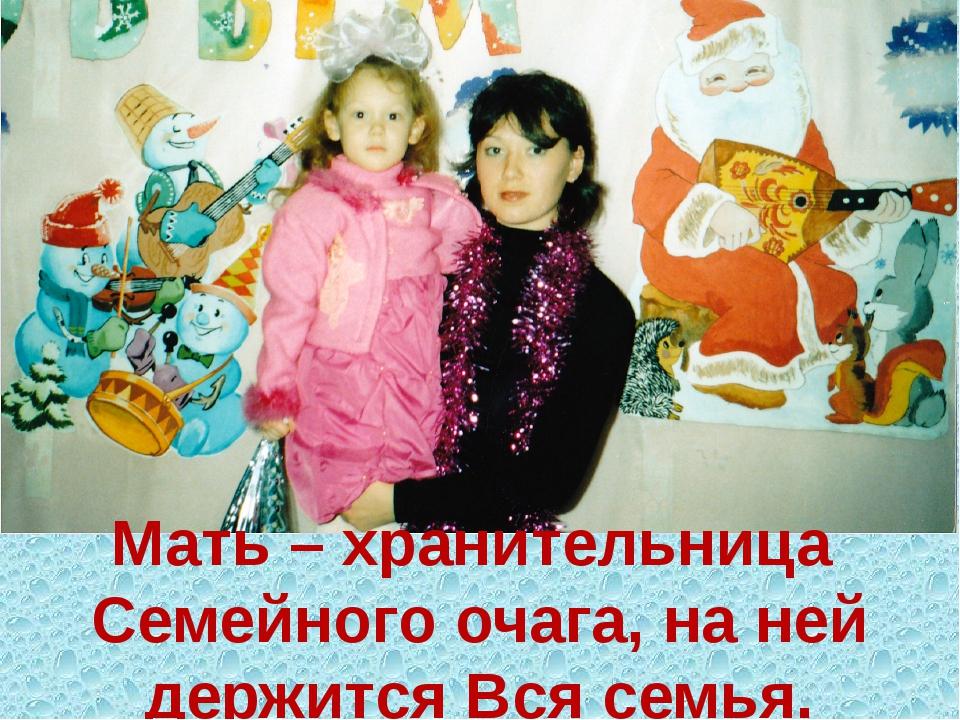 Мать – хранительница Семейного очага, на ней держится Вся семья.