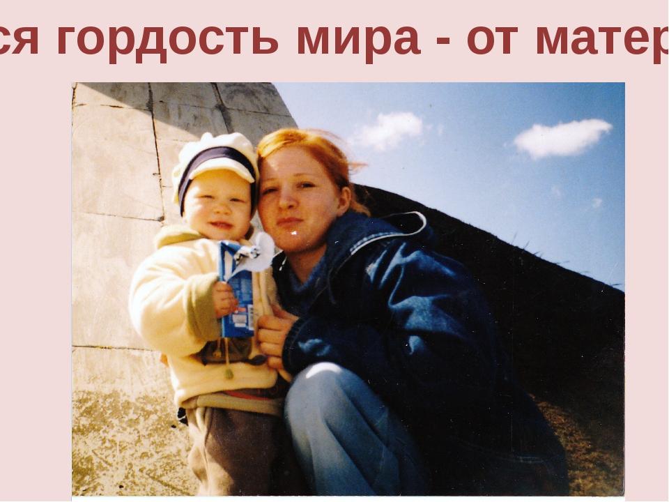 Вся гордость мира - от матери