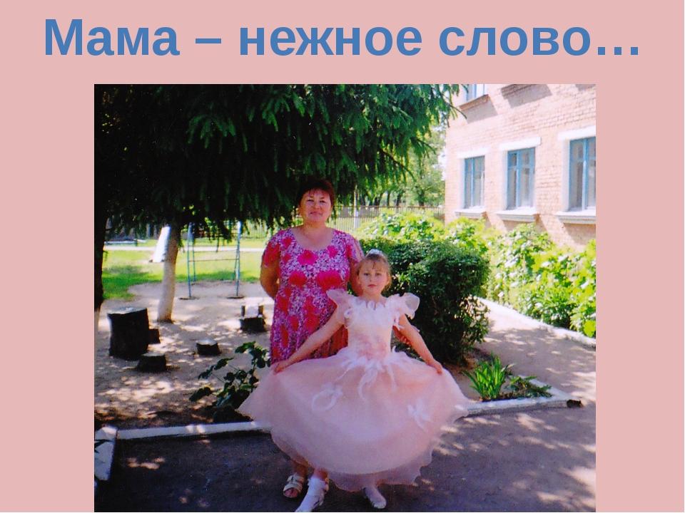 Мама – нежное слово…