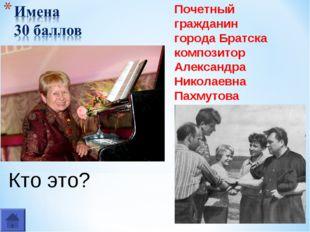 Кто это? Почетный гражданин города Братска композитор Александра Николаевна П