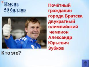 Кто это? Почётный гражданин города Братска двукратный олимпийский чемпион Але
