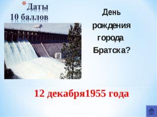 День рождения города Братска? 12 декабря1955 года