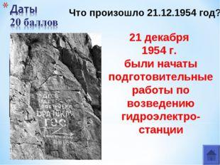 2 21 декабря 1954 г. были начаты подготовительные работы по возведению гидро