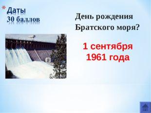 День рождения Братского моря? 1 сентября 1961 года