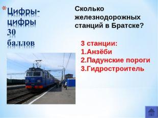 3 станции: 1.Анзёби 2.Падунские пороги 3.Гидростроитель Сколько железнодорожн