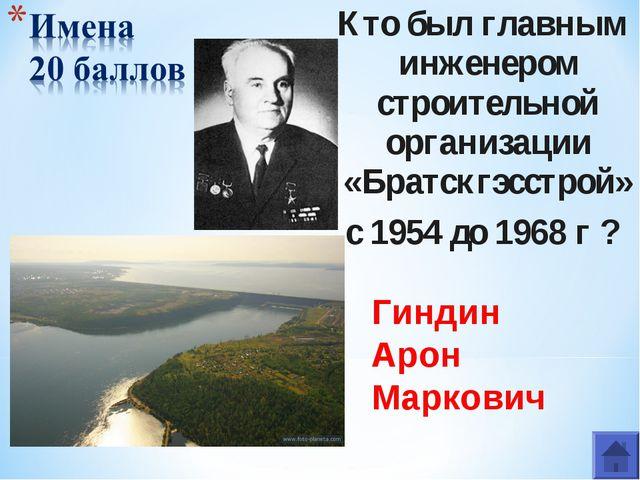 Кто был главным инженером строительной организации «Братскгэсстрой» с 1954 до...