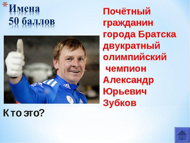 Кто это? Почётный гражданин города Братска двукратный олимпийский чемпион Але...