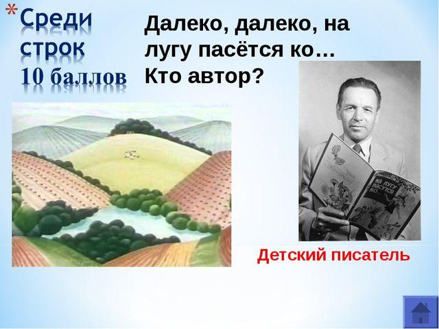 Детский писатель Ю́рий Его́рович Че́рных Далеко, далеко, на лугу пасётся ко…...