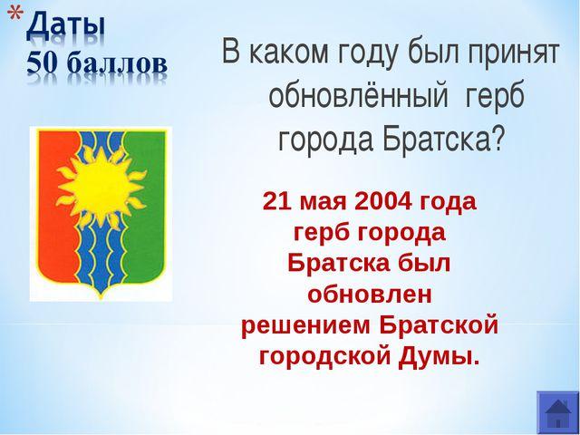 В каком году был принят обновлённый герб города Братска? 21 мая 2004 года гер...