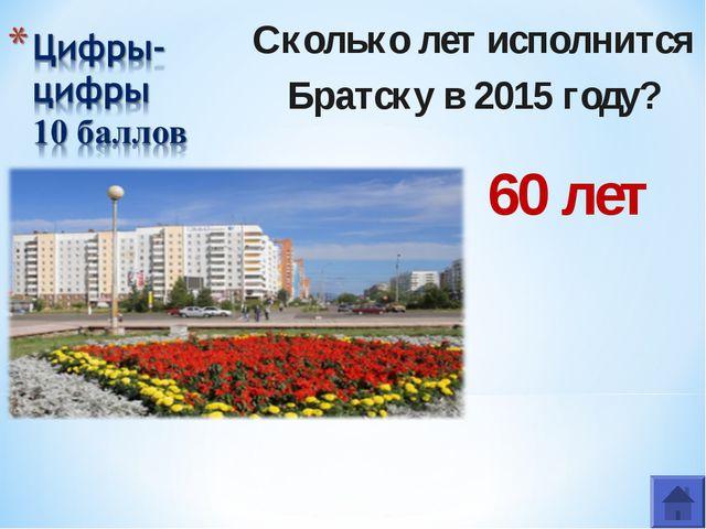 Сколько лет исполнится Братску в 2015 году? 60 лет