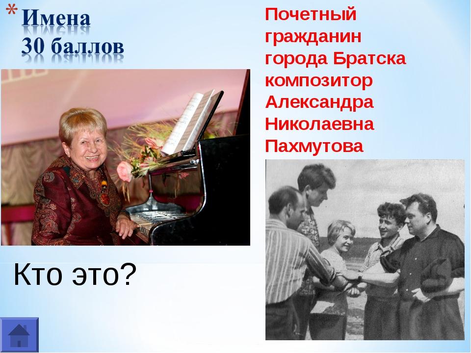 Кто это? Почетный гражданин города Братска композитор Александра Николаевна П...