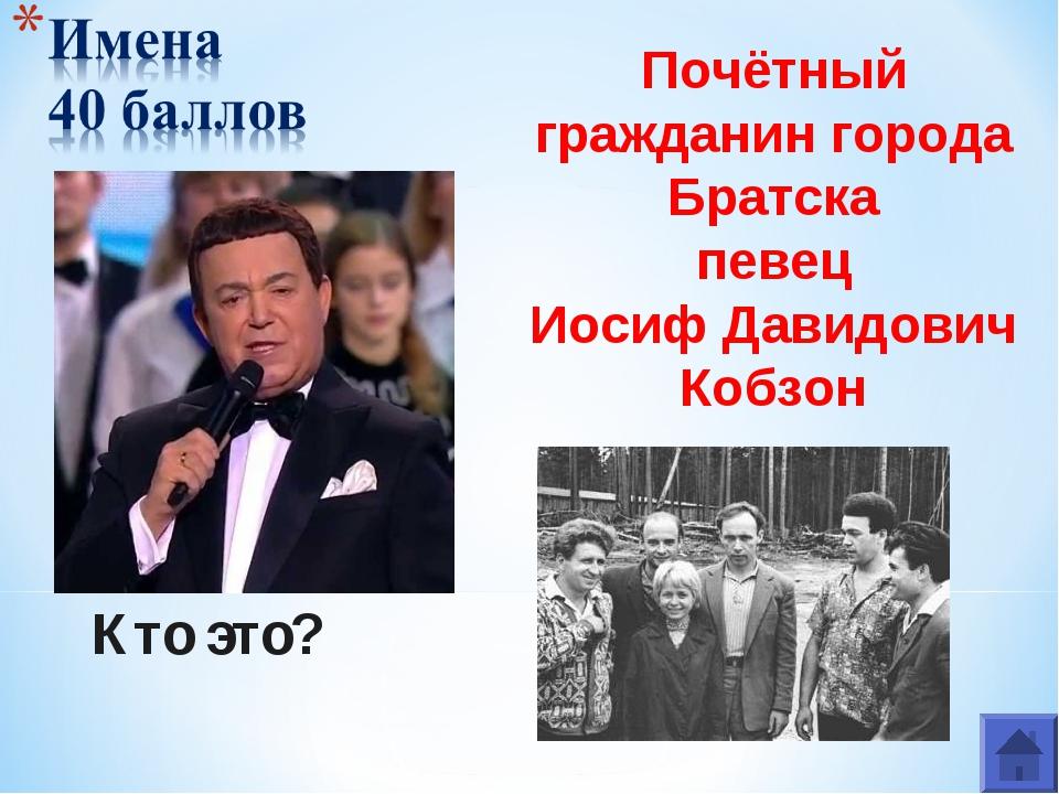 Кто это? Почётный гражданин города Братска певец Иосиф Давидович Кобзон