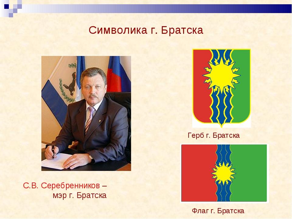 Символика г. Братска Герб г. Братска Флаг г. Братска С.В. Серебренников – мэр...