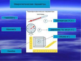 Макроскопические параметры Температура (0С,К ) Термометр Объем( м3 ) Линейка