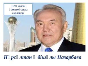 Нұрсұлтан Әбішұлы Назарбаев 1991 жылы 1 желтоқсанда сайланды