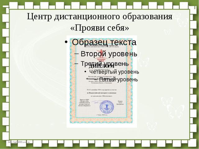 Центр дистанционного образования «Прояви себя» http://linda6035.ucoz.ru/