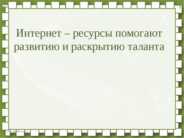 Интернет – ресурсы помогают развитию и раскрытию таланта http://linda6035.uco...