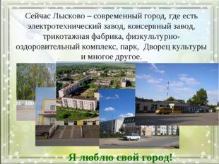 Сейчас Лысково – современный город, где есть электротехнический завод, консер