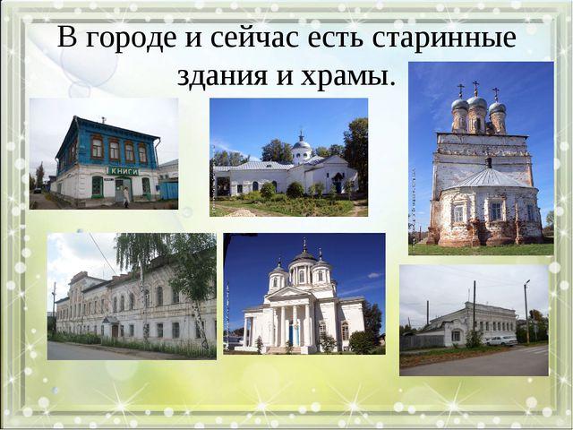 В городе и сейчас есть старинные здания и храмы.