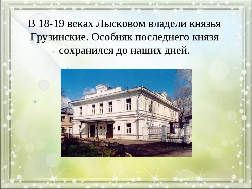 В 18-19 веках Лысковом владели князья Грузинские. Особняк последнего князя со...