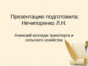 Презентацию подготовила: Нечипоренко Л.Н. Ачинский колледж транспорта и сель