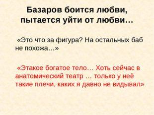 Базаров боится любви, пытается уйти от любви… «Это что за фигура? На остальны