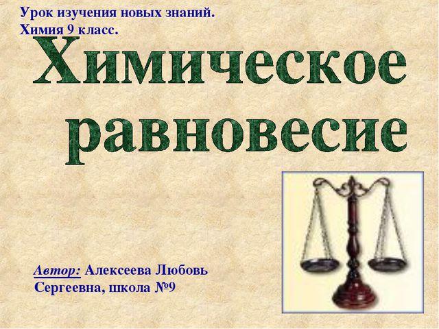 Урок изучения новых знаний. Химия 9 класс. Автор: Алексеева Любовь Сергеевна,...