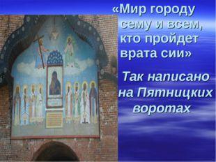 «Мир городу сему и всем, кто пройдет врата сии» Так написано на Пятницких вор