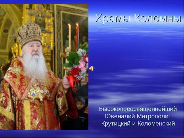 Храмы Коломны Высокопреосвященнейший Ювеналий Митрополит Крутицкий и Коломен...