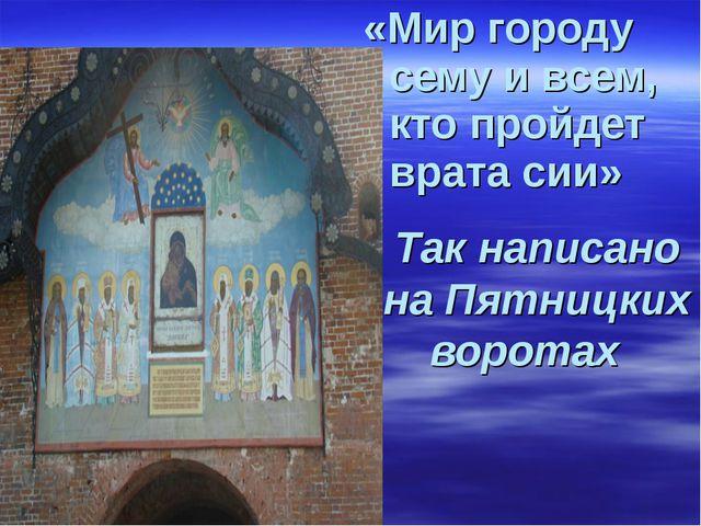 «Мир городу сему и всем, кто пройдет врата сии» Так написано на Пятницких вор...