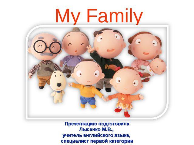 My Family Презентацию подготовила Лысенко М.В., учитель английского языка, с...
