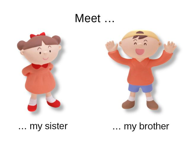Meet … … my sister … my brother