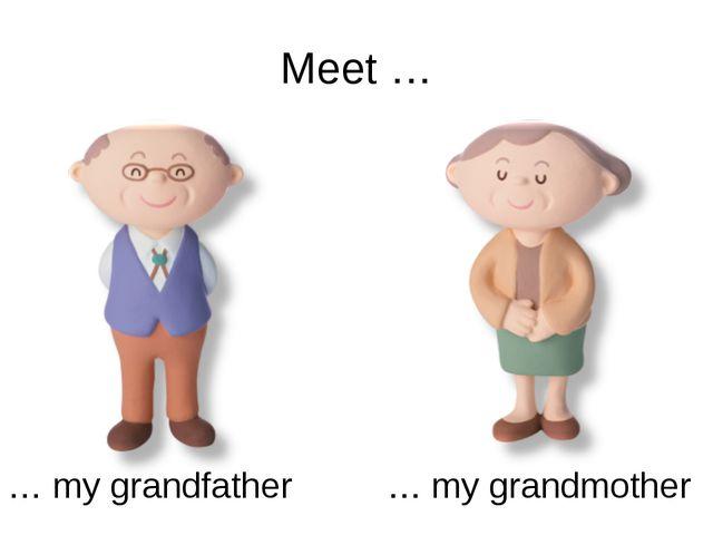Meet … … my grandfather … my grandmother