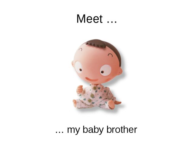 Meet … … my baby brother