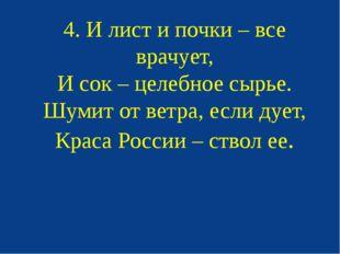 4. И лист и почки – все врачует, И сок – целебное сырье. Шумит от ветра, если