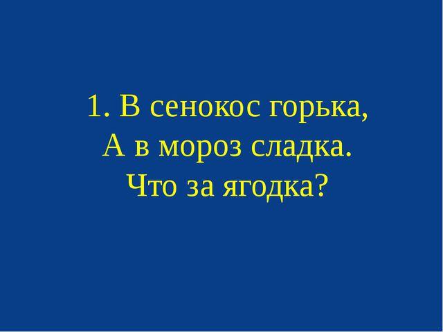 1. В сенокос горька, А в мороз сладка. Что за ягодка?