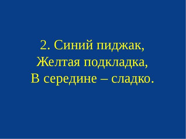 2. Синий пиджак, Желтая подкладка, В середине – сладко.