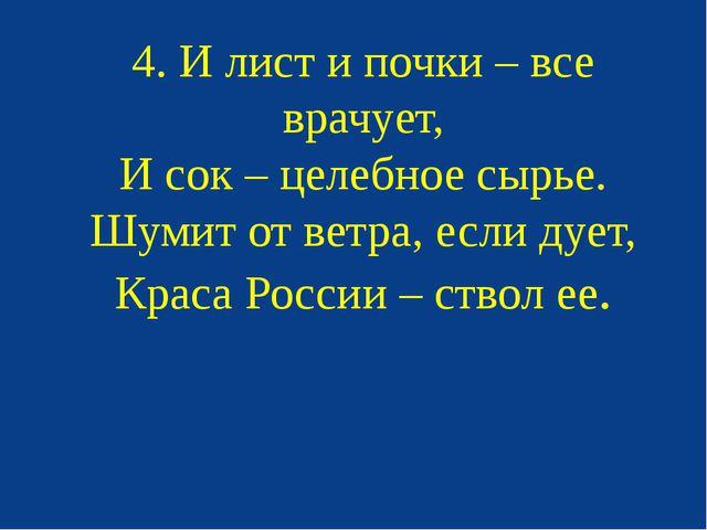 4. И лист и почки – все врачует, И сок – целебное сырье. Шумит от ветра, если...