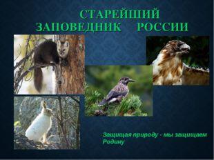 СТАРЕЙШИЙ ЗАПОВЕДНИК РОССИИ Защищая природу - мы защищаем Родину ( М.Пришвин)