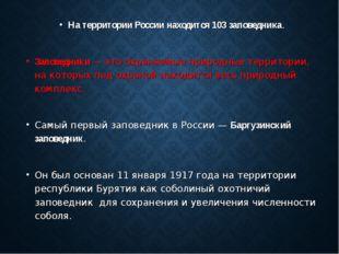 На территории России находится 103 заповедника. Заповедники — это охраняемые