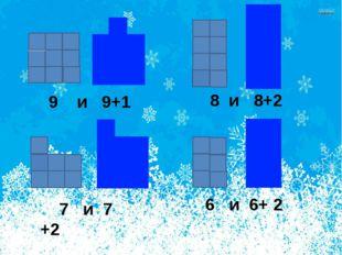 9 и 9+1 8 и 8+2 7 и 7 +2 6 и 6+ 2